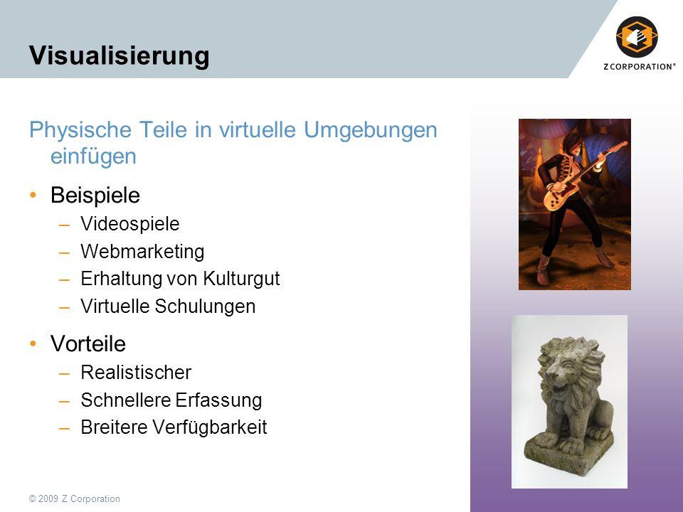 © 2009 Z Corporation13 Visualisierung Physische Teile in virtuelle Umgebungen einfügen Beispiele –Videospiele –Webmarketing –Erhaltung von Kulturgut –