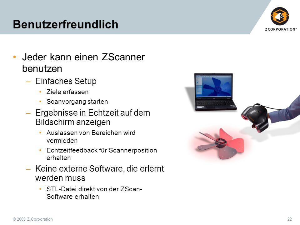 © 2009 Z Corporation22 Benutzerfreundlich Jeder kann einen ZScanner benutzen –Einfaches Setup Ziele erfassen Scanvorgang starten –Ergebnisse in Echtze
