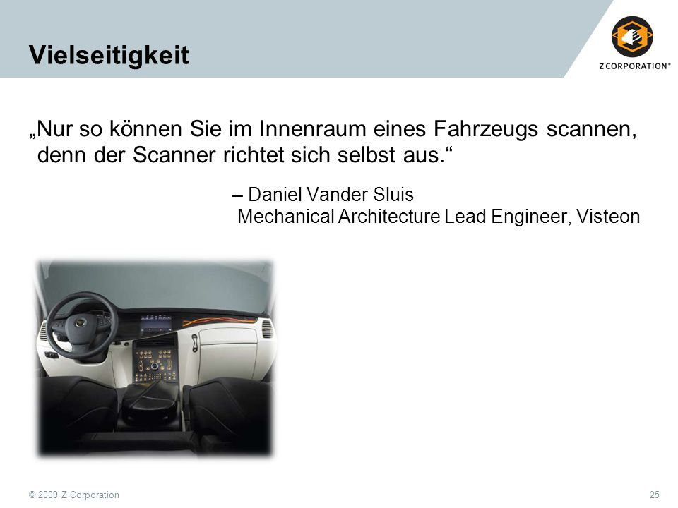 "© 2009 Z Corporation25 Vielseitigkeit ""Nur so können Sie im Innenraum eines Fahrzeugs scannen, denn der Scanner richtet sich selbst aus. – Daniel Vander Sluis Mechanical Architecture Lead Engineer, Visteon"