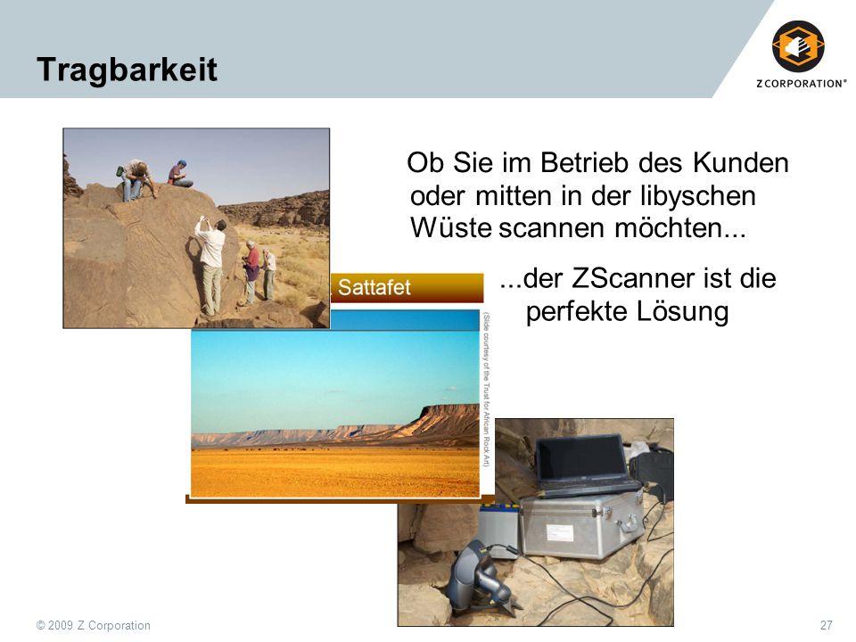 © 2009 Z Corporation27 Tragbarkeit Ob Sie im Betrieb des Kunden oder mitten in der libyschen Wüste scannen möchten......der ZScanner ist die perfekte