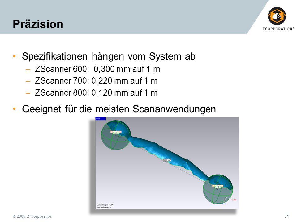 © 2009 Z Corporation31 Präzision Spezifikationen hängen vom System ab –ZScanner 600: 0,300 mm auf 1 m –ZScanner 700: 0,220 mm auf 1 m –ZScanner 800: 0