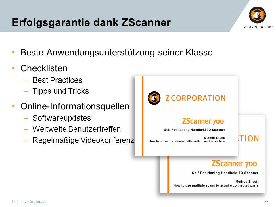 © 2009 Z Corporation38 Erfolgsgarantie dank ZScanner Beste Anwendungsunterstützung seiner Klasse Checklisten –Best Practices –Tipps und Tricks Online-
