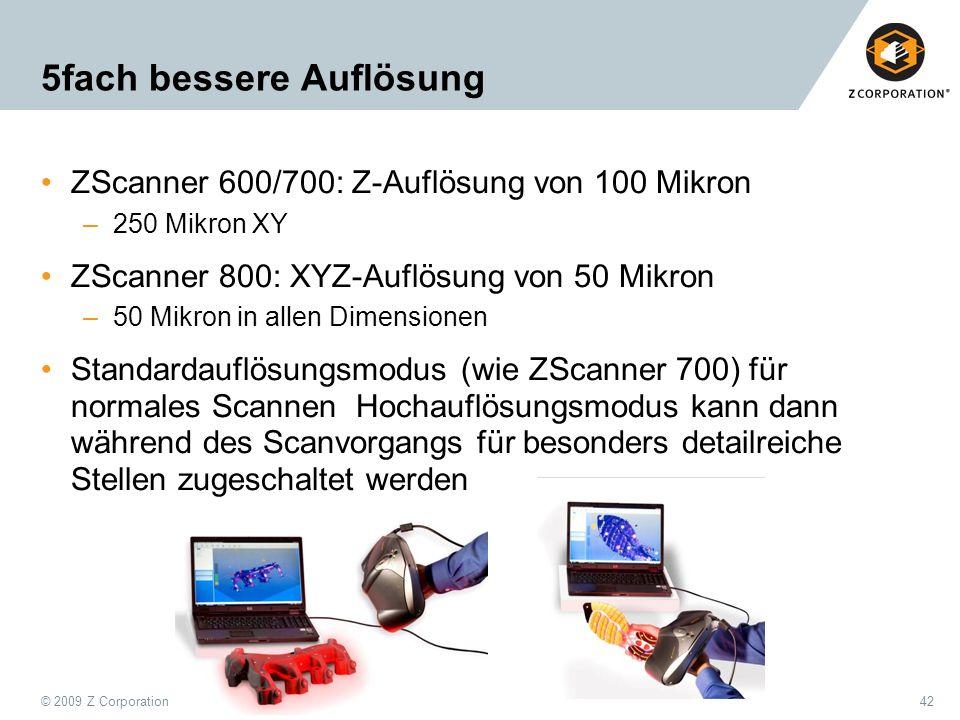 © 2009 Z Corporation42 5fach bessere Auflösung ZScanner 600/700: Z-Auflösung von 100 Mikron –250 Mikron XY ZScanner 800: XYZ-Auflösung von 50 Mikron –