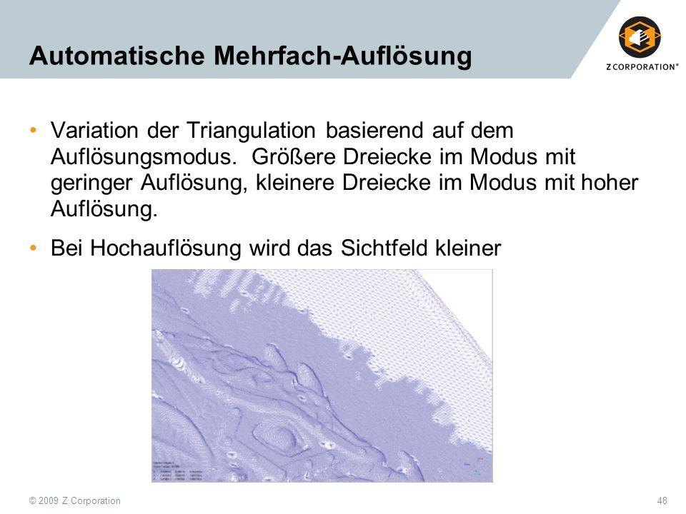 © 2009 Z Corporation48 Automatische Mehrfach-Auflösung Variation der Triangulation basierend auf dem Auflösungsmodus. Größere Dreiecke im Modus mit ge