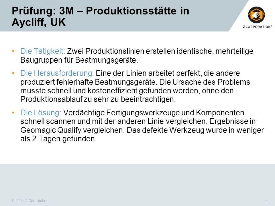 © 2009 Z Corporation9 Prüfung: 3M – Produktionsstätte in Aycliff, UK Die Tätigkeit: Zwei Produktionslinien erstellen identische, mehrteilige Baugruppe