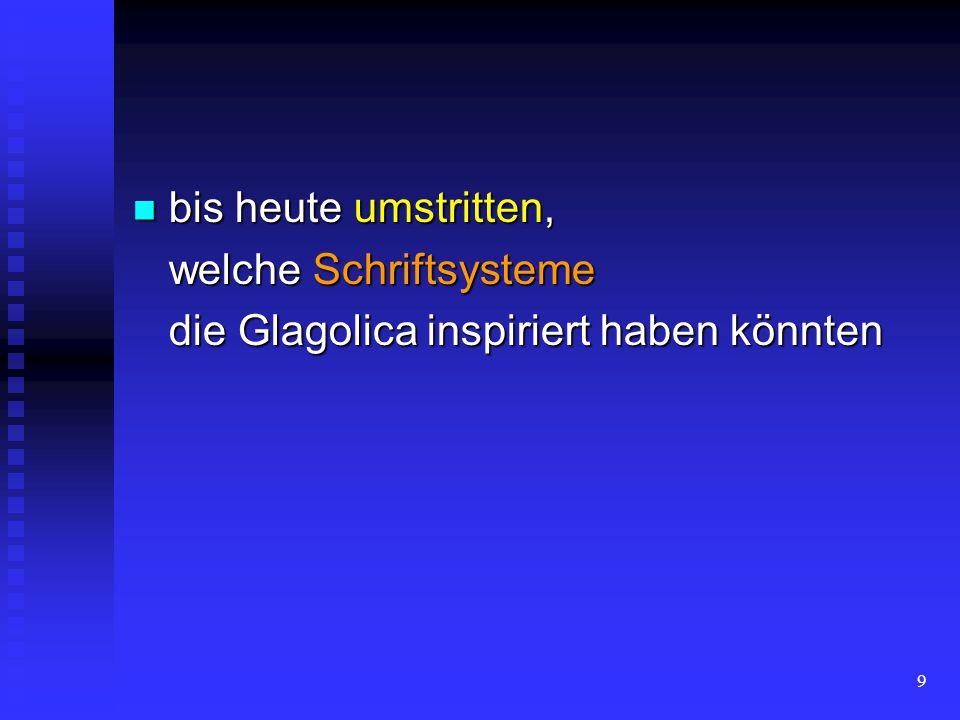 9 bis heute umstritten, bis heute umstritten, welche Schriftsysteme die Glagolica inspiriert haben könnten