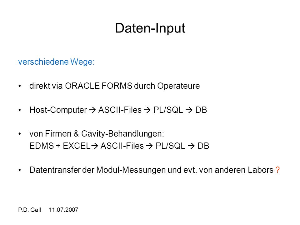 P.D. Gall 11.07.2007 Daten-Input verschiedene Wege: direkt via ORACLE FORMS durch Operateure Host-Computer  ASCII-Files  PL/SQL  DB von Firmen & Ca