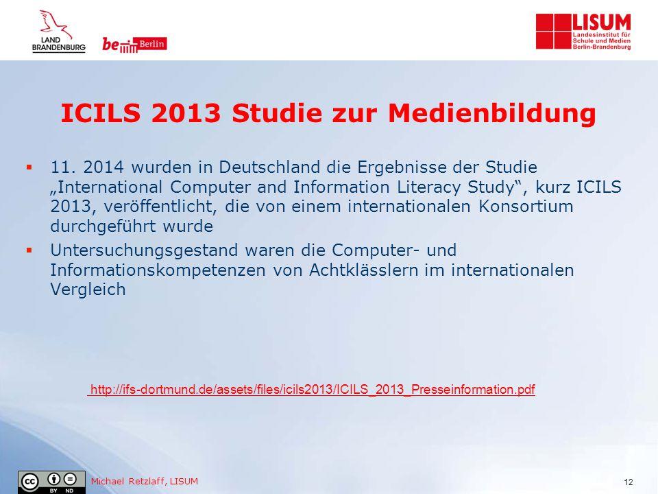 """Michael Retzlaff, LISUM ICILS 2013 Studie zur Medienbildung  11. 2014 wurden in Deutschland die Ergebnisse der Studie """"International Computer and Inf"""