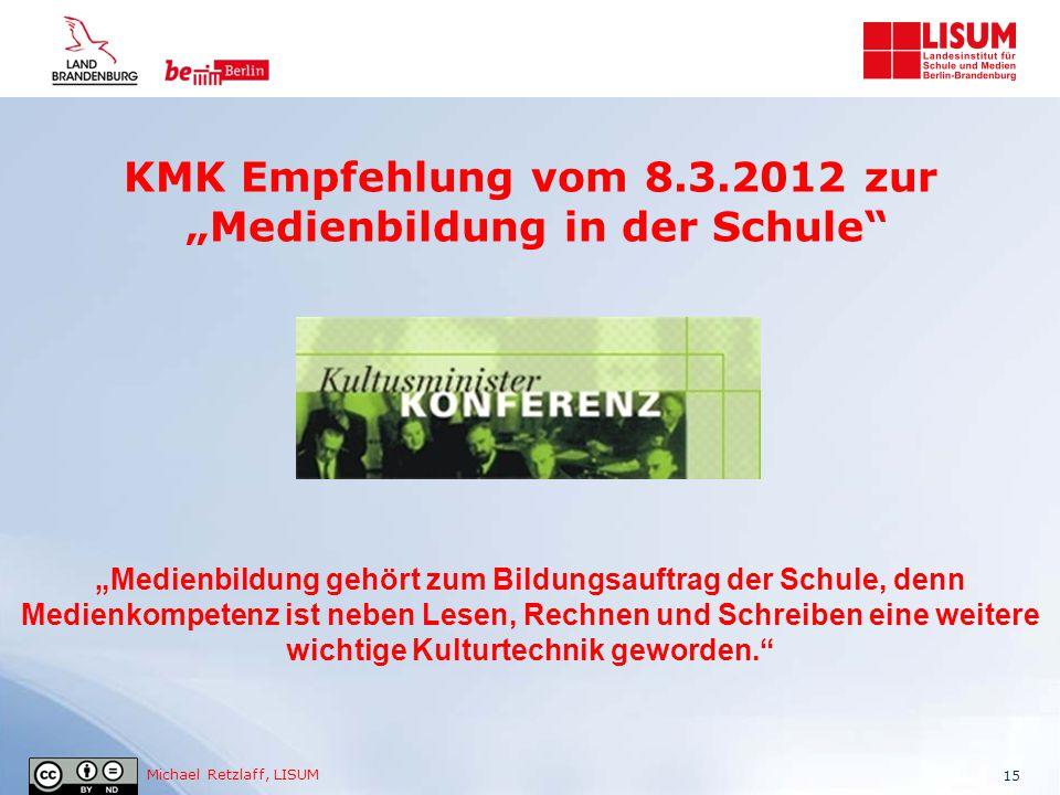 """Michael Retzlaff, LISUM KMK Empfehlung vom 8.3.2012 zur """"Medienbildung in der Schule"""" 15 """"Medienbildung gehört zum Bildungsauftrag der Schule, denn Me"""