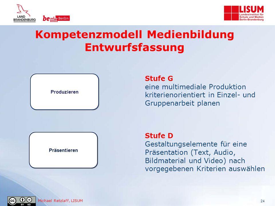 Michael Retzlaff, LISUM Kompetenzmodell Medienbildung Entwurfsfassung 24 Stufe G eine multimediale Produktion kriterienorientiert in Einzel- und Grupp
