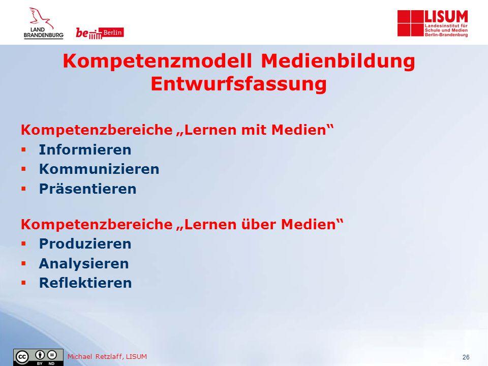 """Michael Retzlaff, LISUM Kompetenzmodell Medienbildung Entwurfsfassung 26 Kompetenzbereiche """"Lernen mit Medien""""  Informieren  Kommunizieren  Präsent"""