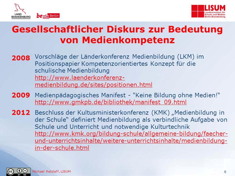 """Michael Retzlaff, LISUM 9 2013 2014 Ergebnisse der Enquete-Kommission des Deutschen Bundestages """"Internet und digitale Gesellschaft http://webarchiv.bundestag.de/cgi/show.php?fileToLoad=2944&i d=1223 http://webarchiv.bundestag.de/cgi/show.php?fileToLoad=2944&i d=1223 Deutsche Telekom Stiftung """"Medienbildung entlang der Bildungskette http://www.telekom-stiftung.de/dts- cms/de/projektergebnisse/127 http://www.telekom-stiftung.de/dts- cms/de/projektergebnisse/127 Studie Initiative D21 """"Medienbildung an deutschen Schulen http://www.initiatived21.de/2014/10/d21-studie-medienbildung- an-deutschen-schulen-l-einladung-zur-veroeffentlichung/ http://www.initiatived21.de/2014/10/d21-studie-medienbildung- an-deutschen-schulen-l-einladung-zur-veroeffentlichung/ BMBF Studie """"International Computer and Information Literacy Study , kurz ICILS 2013 http://www.bmbf.de/de/17893.php http://www.bmbf.de/de/17893.php Gesellschaftlicher Diskurs zur Bedeutung von Medienkompetenz"""