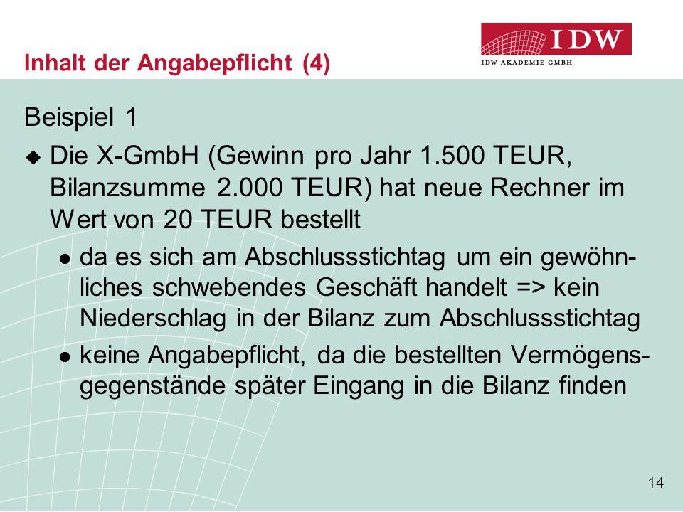 14 Inhalt der Angabepflicht (4) Beispiel 1  Die X-GmbH (Gewinn pro Jahr 1.500 TEUR, Bilanzsumme 2.000 TEUR) hat neue Rechner im Wert von 20 TEUR best