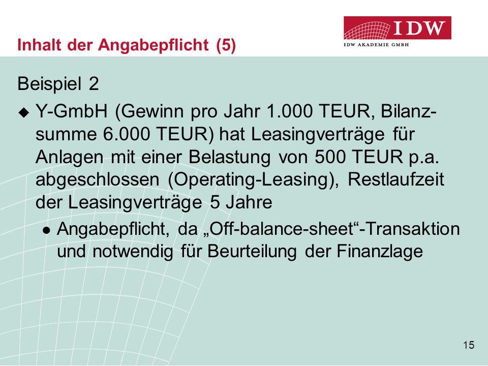 15 Inhalt der Angabepflicht (5) Beispiel 2  Y-GmbH (Gewinn pro Jahr 1.000 TEUR, Bilanz- summe 6.000 TEUR) hat Leasingverträge für Anlagen mit einer B