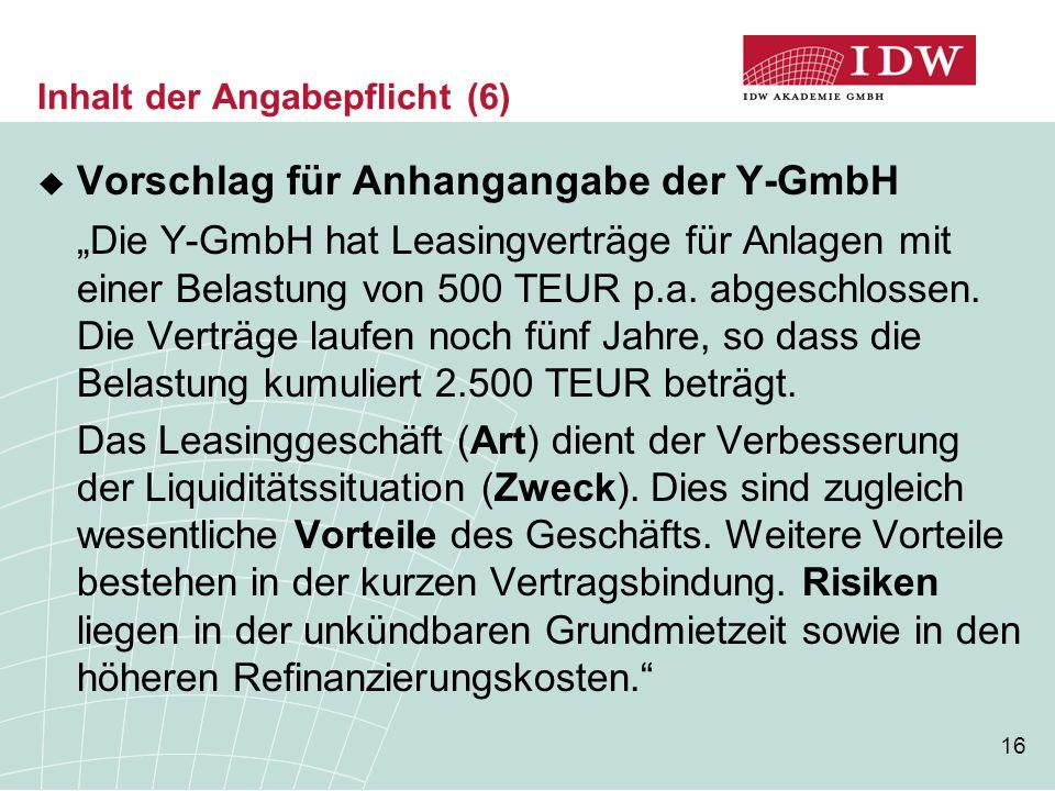 """16 Inhalt der Angabepflicht (6)  Vorschlag für Anhangangabe der Y-GmbH """" Die Y-GmbH hat Leasingverträge für Anlagen mit einer Belastung von 500 TEUR"""