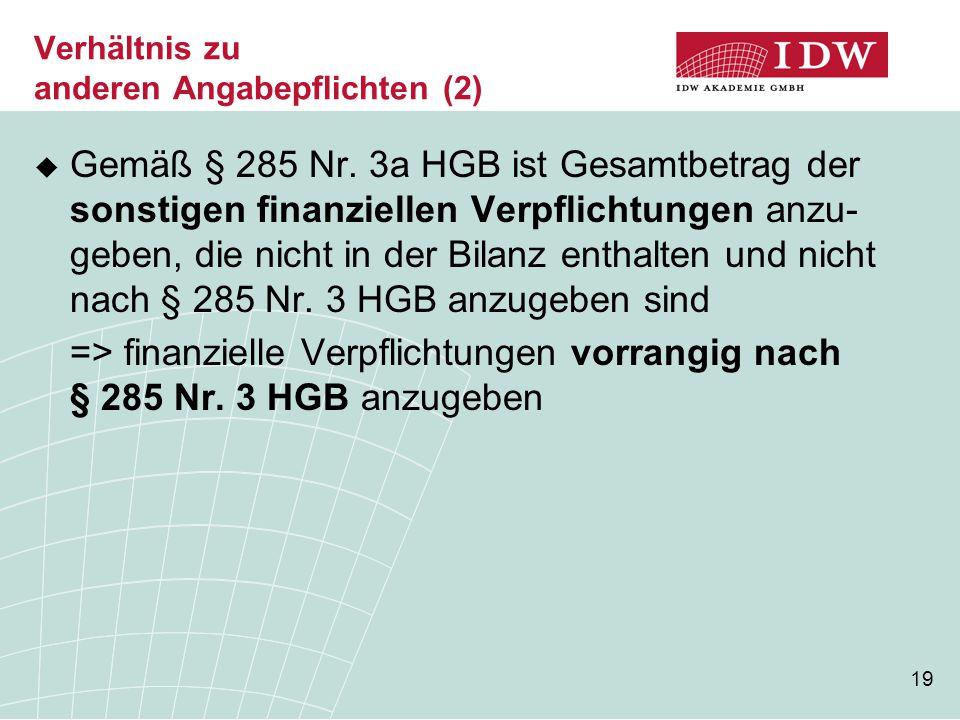 19 Verhältnis zu anderen Angabepflichten (2)  Gemäß § 285 Nr. 3a HGB ist Gesamtbetrag der sonstigen finanziellen Verpflichtungen anzu- geben, die nic