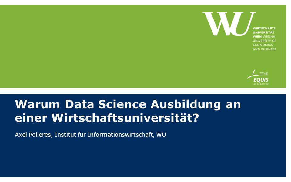 Warum Data Science Ausbildung an einer Wirtschaftsuniversität? Axel Polleres, Institut für Informationswirtschaft, WU