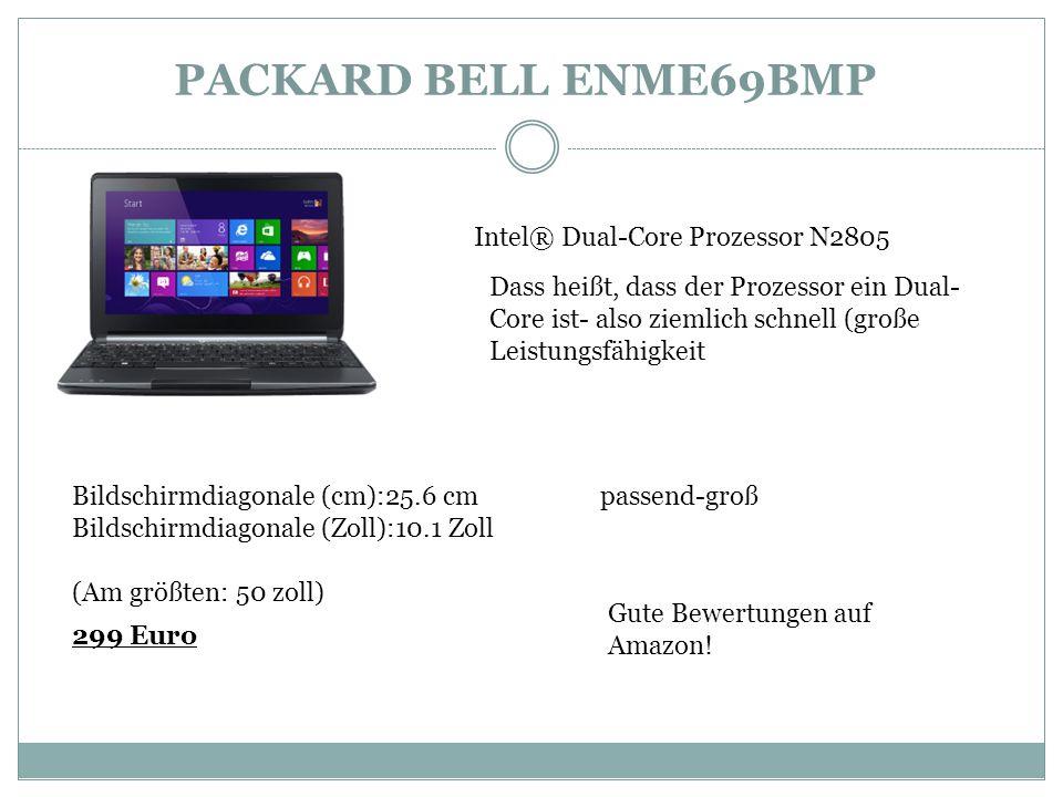 PACKARD BELL ENME69BMP Intel® Dual-Core Prozessor N2805 Dass heißt, dass der Prozessor ein Dual- Core ist- also ziemlich schnell (große Leistungsfähigkeit Bildschirmdiagonale (cm):25.6 cm passend-groß Bildschirmdiagonale (Zoll):10.1 Zoll (Am größten: 50 zoll) 299 Euro Gute Bewertungen auf Amazon!