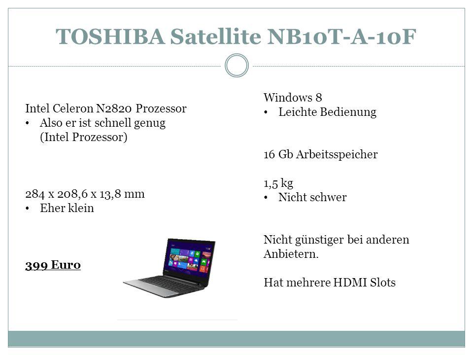 TOSHIBA Satellite NB10T-A-10F Intel Celeron N2820 Prozessor Also er ist schnell genug (Intel Prozessor) 284 x 208,6 x 13,8 mm Eher klein 399 Euro Windows 8 Leichte Bedienung 16 Gb Arbeitsspeicher 1,5 kg Nicht schwer Nicht günstiger bei anderen Anbietern.