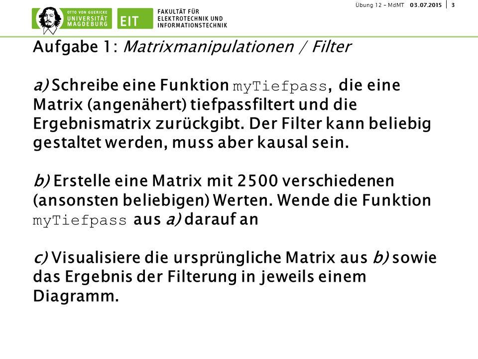 303.07.2015Übung 12 - MdMT Aufgabe 1: Matrixmanipulationen / Filter a) Schreibe eine Funktion myTiefpass, die eine Matrix (angenähert) tiefpassfiltert und die Ergebnismatrix zurückgibt.
