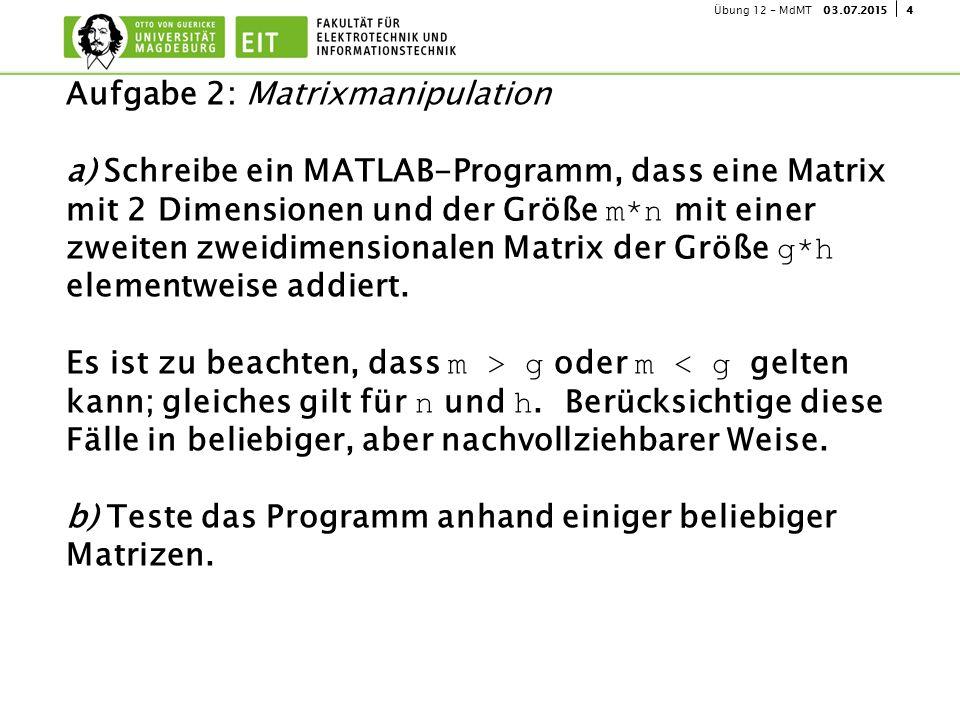 403.07.2015Übung 12 - MdMT Aufgabe 2: Matrixmanipulation a) Schreibe ein MATLAB-Programm, dass eine Matrix mit 2 Dimensionen und der Größe m*n mit einer zweiten zweidimensionalen Matrix der Größe g*h elementweise addiert.