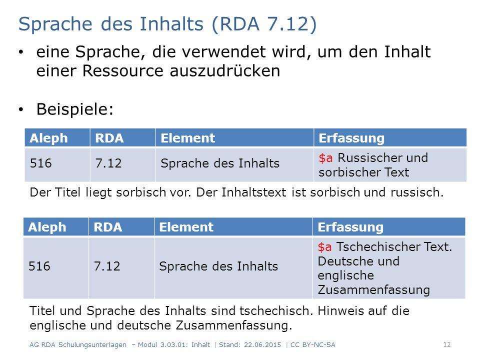 12 AlephRDAElementErfassung 5167.12Sprache des Inhalts $a Russischer und sorbischer Text Sprache des Inhalts (RDA 7.12) AG RDA Schulungsunterlagen – Modul 3.03.01: Inhalt | Stand: 22.06.2015 | CC BY-NC-SA eine Sprache, die verwendet wird, um den Inhalt einer Ressource auszudrücken Beispiele: AlephRDAElementErfassung 5167.12Sprache des Inhalts $a Tschechischer Text.
