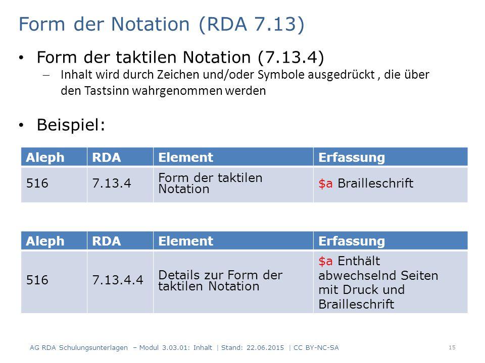 15 AlephRDAElementErfassung 5167.13.4 Form der taktilen Notation $a Brailleschrift Form der Notation (RDA 7.13) AG RDA Schulungsunterlagen – Modul 3.03.01: Inhalt | Stand: 22.06.2015 | CC BY-NC-SA Form der taktilen Notation (7.13.4)  Inhalt wird durch Zeichen und/oder Symbole ausgedrückt, die über den Tastsinn wahrgenommen werden Beispiel: AlephRDAElementErfassung 5167.13.4.4 Details zur Form der taktilen Notation $a Enthält abwechselnd Seiten mit Druck und Brailleschrift