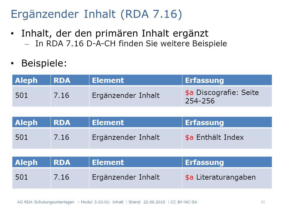 22 AlephRDAElementErfassung 5017.16Ergänzender Inhalt $a Discografie: Seite 254-256 Ergänzender Inhalt (RDA 7.16) AG RDA Schulungsunterlagen – Modul 3.03.01: Inhalt | Stand: 22.06.2015 | CC BY-NC-SA Inhalt, der den primären Inhalt ergänzt In RDA 7.16 D-A-CH finden Sie weitere Beispiele Beispiele: AlephRDAElementErfassung 5017.16Ergänzender Inhalt$a Enthält Index AlephRDAElementErfassung 5017.16Ergänzender Inhalt$a Literaturangaben