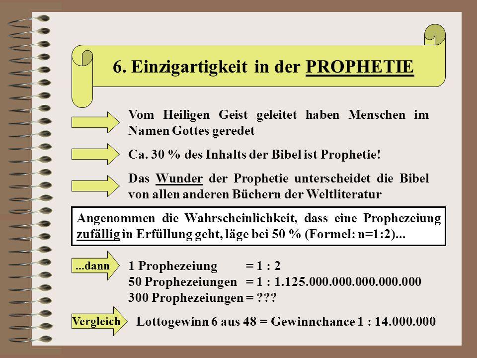 6. Einzigartigkeit in der PROPHETIE Vom Heiligen Geist geleitet haben Menschen im Namen Gottes geredet Ca. 30 % des Inhalts der Bibel ist Prophetie! D