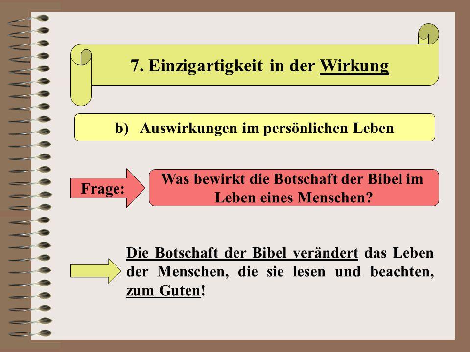 7. Einzigartigkeit in der Wirkung b) Auswirkungen im persönlichen Leben Frage: Was bewirkt die Botschaft der Bibel im Leben eines Menschen? Die Botsch