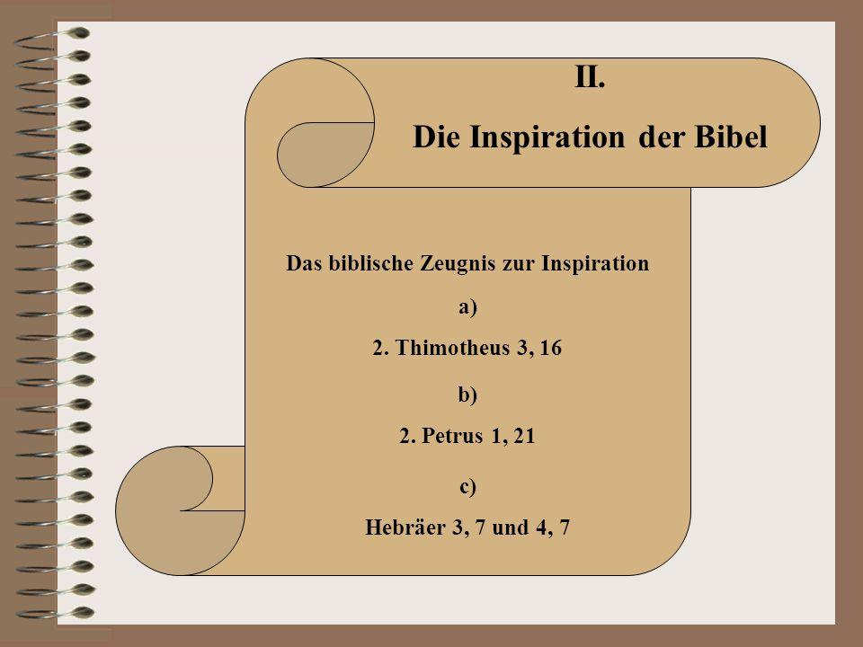 II. Die Inspiration der Bibel Das biblische Zeugnis zur Inspiration a) 2. Thimotheus 3, 16 b) 2. Petrus 1, 21 c) Hebräer 3, 7 und 4, 7