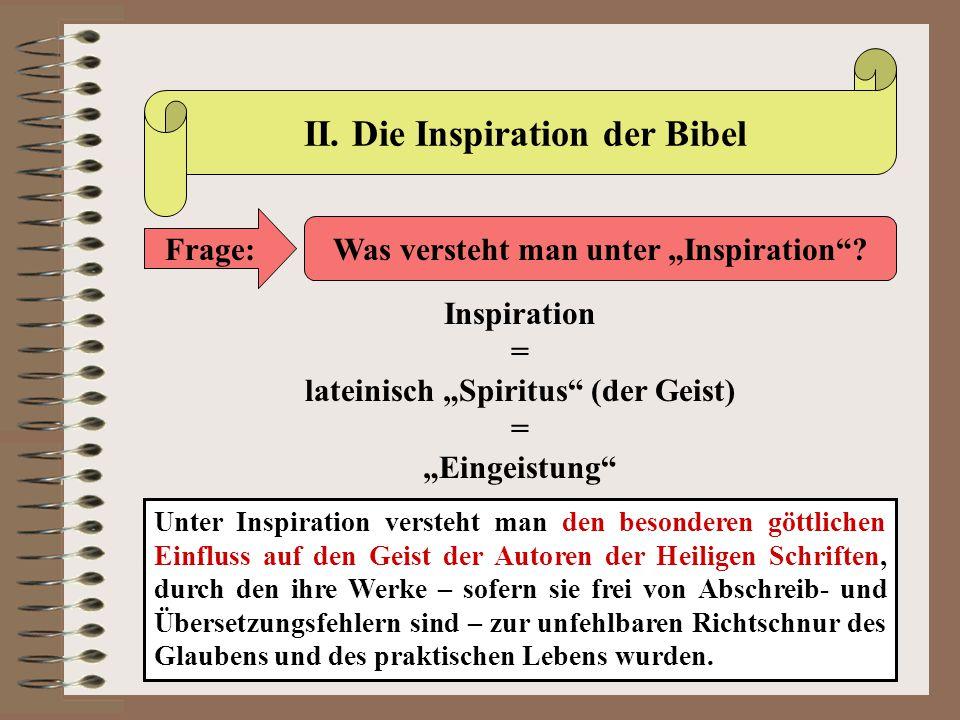 """II. Die Inspiration der Bibel Frage: Was versteht man unter """"Inspiration""""? Inspiration = lateinisch """"Spiritus"""" (der Geist) = """"Eingeistung"""" Unter Inspi"""
