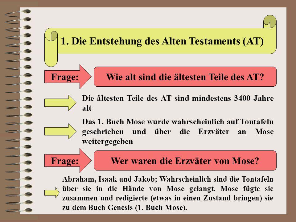 1. Die Entstehung des Alten Testaments (AT) Frage: Wie alt sind die ältesten Teile des AT? Die ältesten Teile des AT sind mindestens 3400 Jahre alt Da