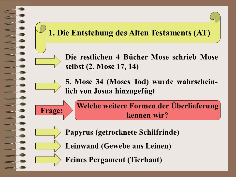 1. Die Entstehung des Alten Testaments (AT) Die restlichen 4 Bücher Mose schrieb Mose selbst (2. Mose 17, 14) 5. Mose 34 (Moses Tod) wurde wahrschein-