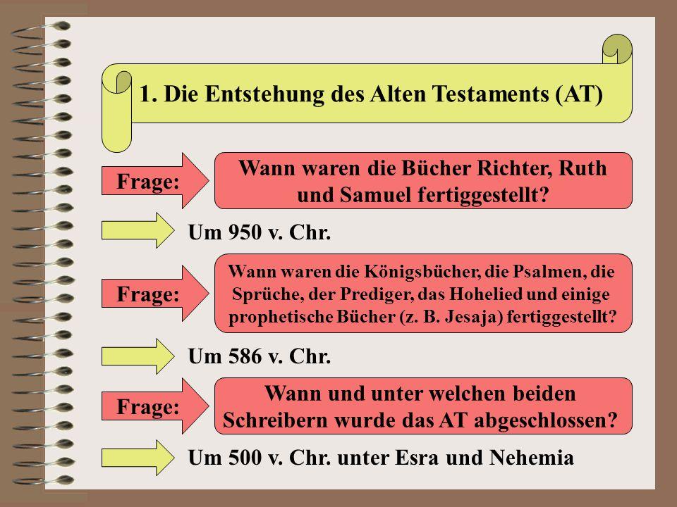 1. Die Entstehung des Alten Testaments (AT) Frage: Wann waren die Bücher Richter, Ruth und Samuel fertiggestellt? Um 950 v. Chr. Frage: Wann waren die