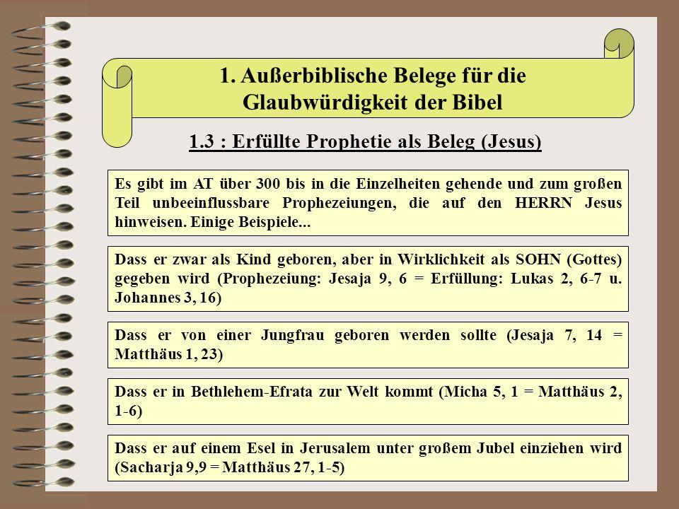 1. Außerbiblische Belege für die Glaubwürdigkeit der Bibel 1.3 : Erfüllte Prophetie als Beleg (Jesus) Es gibt im AT über 300 bis in die Einzelheiten g