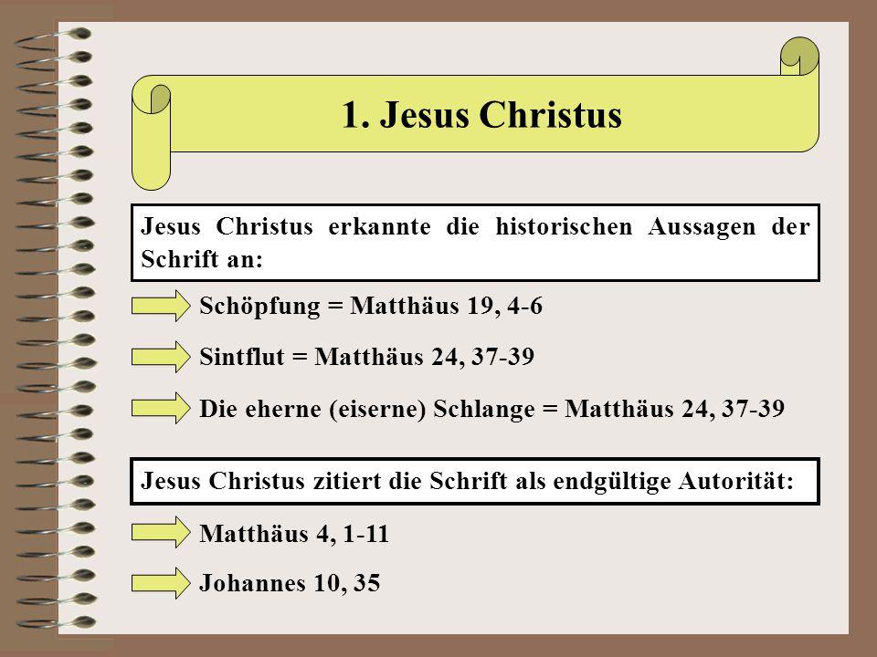 1. Jesus Christus Jesus Christus erkannte die historischen Aussagen der Schrift an: Schöpfung = Matthäus 19, 4-6 Sintflut = Matthäus 24, 37-39 Die ehe