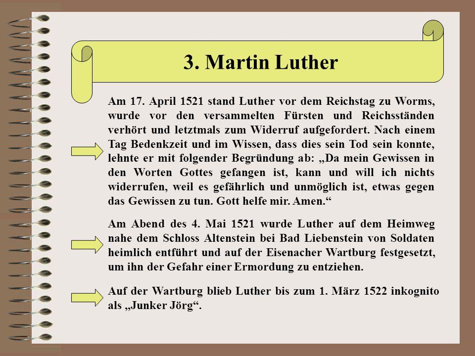 3. Martin Luther Am 17. April 1521 stand Luther vor dem Reichstag zu Worms, wurde vor den versammelten Fürsten und Reichsständen verhört und letztmals