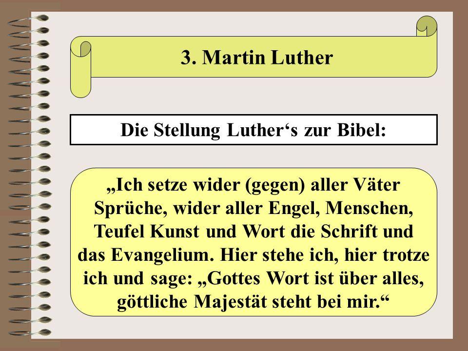 """3. Martin Luther Die Stellung Luther's zur Bibel: """"Ich setze wider (gegen) aller Väter Sprüche, wider aller Engel, Menschen, Teufel Kunst und Wort die"""