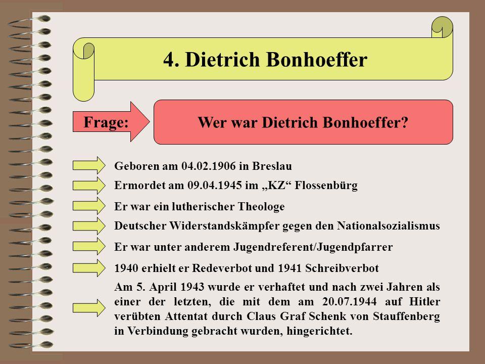 """4. Dietrich Bonhoeffer Frage: Wer war Dietrich Bonhoeffer? Geboren am 04.02.1906 in Breslau Ermordet am 09.04.1945 im """"KZ"""" Flossenbürg Er war ein luth"""