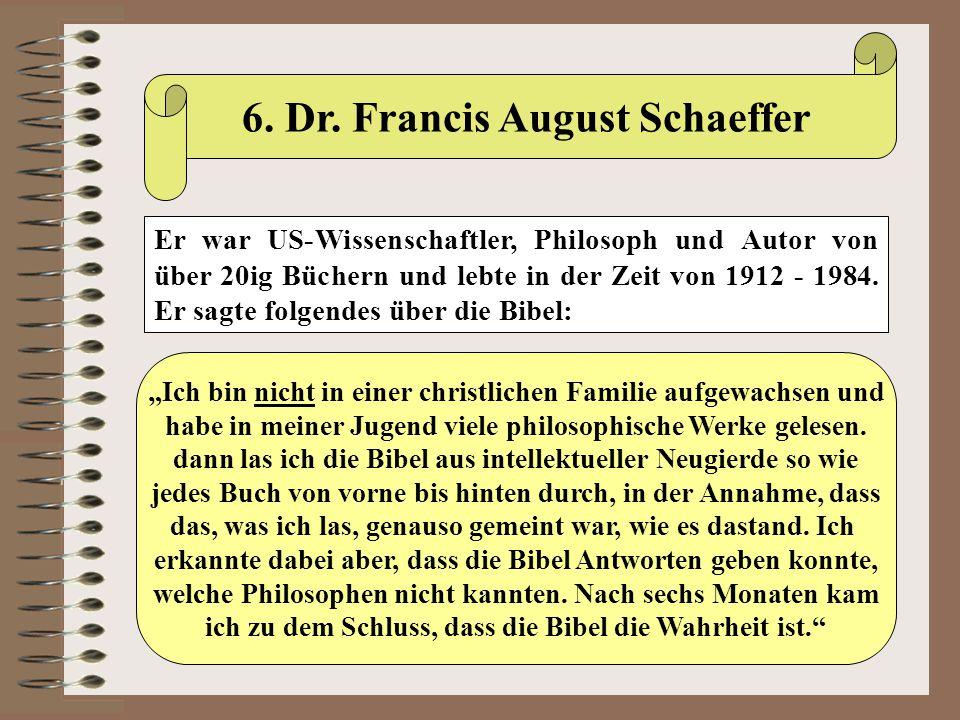 6. Dr. Francis August Schaeffer Er war US-Wissenschaftler, Philosoph und Autor von über 20ig Büchern und lebte in der Zeit von 1912 - 1984. Er sagte f