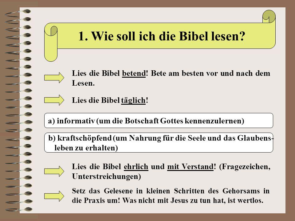1. Wie soll ich die Bibel lesen? Lies die Bibel betend! Bete am besten vor und nach dem Lesen. Lies die Bibel täglich! a) informativ (um die Botschaft