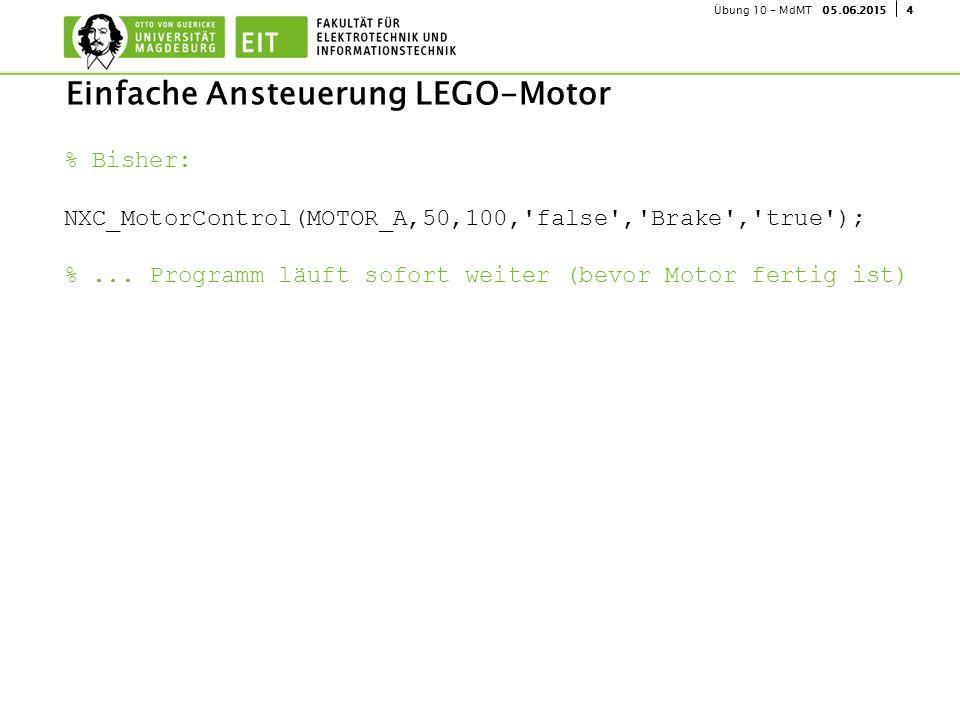 405.06.2015Übung 10 - MdMT Einfache Ansteuerung LEGO-Motor % Bisher: NXC_MotorControl(MOTOR_A,50,100,'false','Brake','true'); %... Programm läuft sofo