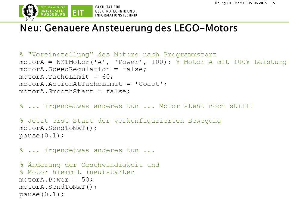 505.06.2015Übung 10 - MdMT Neu: Genauere Ansteuerung des LEGO-Motors % Voreinstellung des Motors nach Programmstart motorA = NXTMotor( A , Power , 100); % Motor A mit 100% Leistung motorA.SpeedRegulation = false; motorA.TachoLimit = 60; motorA.ActionAtTachoLimit = Coast ; motorA.SmoothStart = false; %...