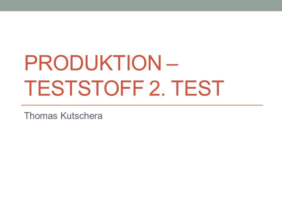 PRODUKTION – TESTSTOFF 2. TEST Thomas Kutschera