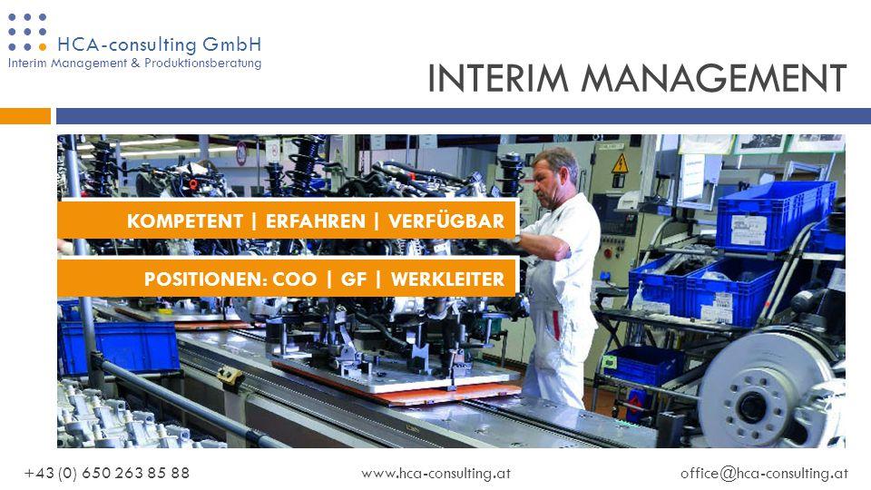 HCA-consulting GmbH +43 (0) 650 263 85 88www.hca-consulting.atoffice@hca-consulting.at Interim Management & Produktionsberatung GESCHÄFTSFELDER INTERIM MANAGEMENT INTERIM MANAGEMENT LIEFERANTEN ENTWICKLUNG LIEFERANTEN ENTWICKLUNG VERÄNDERUNGS MANAGEMENT VERÄNDERUNGS MANAGEMENT AUFBAU UND ENTWICKLUNG AUFBAU UND ENTWICKLUNG