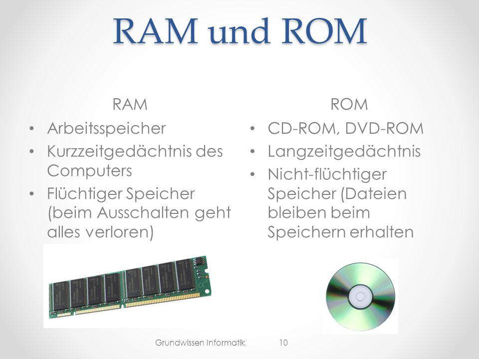RAM und ROM RAMROM Grundwissen Informatik10 Arbeitsspeicher Kurzzeitgedächtnis des Computers Flüchtiger Speicher (beim Ausschalten geht alles verloren) CD-ROM, DVD-ROM Langzeitgedächtnis Nicht-flüchtiger Speicher (Dateien bleiben beim Speichern erhalten
