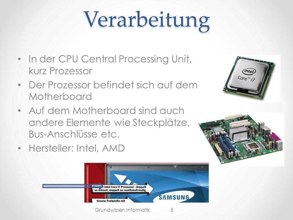 Verarbeitung In der CPU Central Processing Unit, kurz Prozessor Der Prozessor befindet sich auf dem Motherboard Auf dem Motherboard sind auch andere Elemente wie Steckplätze, Bus-Anschlüsse etc.
