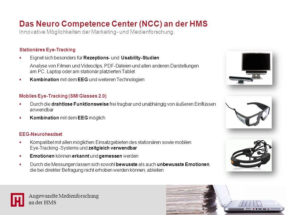 5 Angewandte Medienforschung an der HMS Das Neuro Competence Center (NCC) an der HMS Stationäres Eye-Tracking  Eignet sich besonders für Rezeptions- und Usability-Studien Analyse von Filmen und Videoclips, PDF-Dateien und allen anderen Darstellungen am PC, Laptop oder am stationär platzierten Tablet  Kombination mit dem EEG und weiteren Technologien Mobiles Eye-Tracking (SMI Glasses 2.0)  Durch die drahtlose Funktionsweise frei tragbar und unabhängig von äußeren Einflüssen anwendbar  Kombination mit dem EEG möglich EEG-Neuroheadset  Kompatibel mit allen möglichen Einsatzgebieten des stationären sowie mobilen Eye-Tracking -Systems und zeitgleich verwendbar  Emotionen können erkannt und gemessen werden  Durch die Messungen lassen sich sowohl bewusste als auch unbewusste Emotionen, die bei direkter Befragung nicht erhoben werden können, ableiten Innovative Möglichkeiten der Marketing- und Medienforschung.