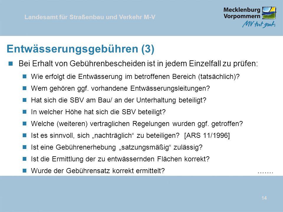 Landesamt für Straßenbau und Verkehr M-V 14 Entwässerungsgebühren (3) n Bei Erhalt von Gebührenbescheiden ist in jedem Einzelfall zu prüfen: n Wie erfolgt die Entwässerung im betroffenen Bereich (tatsächlich).